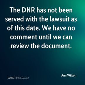 Ann Wilson - The DNR has not been served with the lawsuit as of this date. We have no comment until we can review the document.
