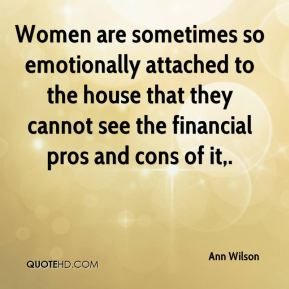 Women are sometimes so emotionally attached to the house that they cannot see the financial pros and cons of it.