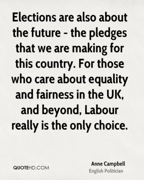 Anne Campbell - Elections are also about the future - the pledges that we are making for this country. For those who care about equality and fairness in the UK, and beyond, Labour really is the only choice.