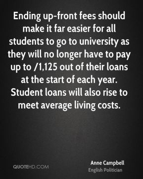 Anne Campbell - Ending up-front fees should make it far easier for all students to go to university as they will no longer have to pay up to /1,125 out of their loans at the start of each year. Student loans will also rise to meet average living costs.