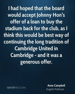 Anne Campbell - I had hoped that the board would accept Johnny Hon's offer of a loan to buy the stadium back for the club, as I think this would be best way of continuing the long tradition of Cambridge United in Cambridge - and it was a generous offer.