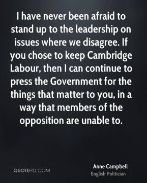 I have never been afraid to stand up to the leadership on issues where we disagree. If you chose to keep Cambridge Labour, then I can continue to press the Government for the things that matter to you, in a way that members of the opposition are unable to.
