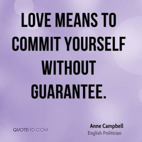 Anne Campbell - Love means to commit yourself without guarantee.