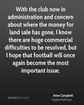With the club now in administration and concern about where the money for land sale has gone, I know there are huge commercial difficulties to be resolved, but I hope that football will once again become the most important issue.