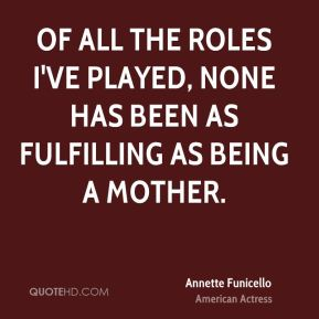 Annette Funicello - Of all the roles I've played, none has been as fulfilling as being a mother.