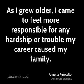 Annette Funicello - As I grew older, I came to feel more responsible for any hardship or trouble my career caused my family.