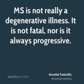MS is not really a degenerative illness. It is not fatal, nor is it always progressive.