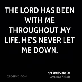 The Lord has been with me throughout my life. He's never let me down.