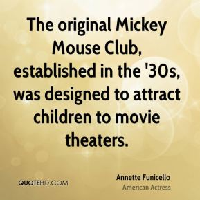 Annette Funicello - The original Mickey Mouse Club, established in the '30s, was designed to attract children to movie theaters.