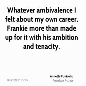Whatever ambivalence I felt about my own career, Frankie more than made up for it with his ambition and tenacity.