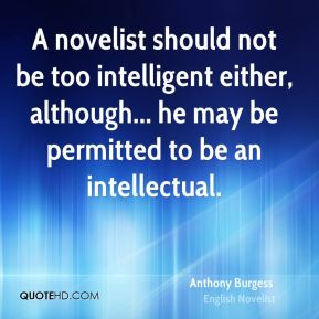 Anthony Burgess - A novelist should not be too intelligent either, although... he may be permitted to be an intellectual.