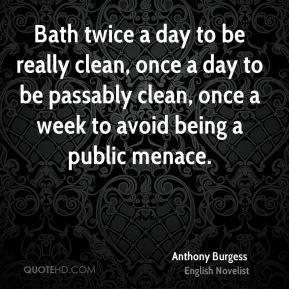 Anthony Burgess - Bath twice a day to be really clean, once a day to be passably clean, once a week to avoid being a public menace.