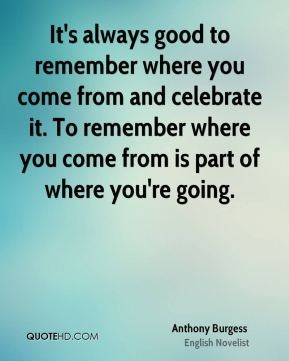 It's always good to remember where you come from and celebrate it. To remember where you come from is part of where you're going.
