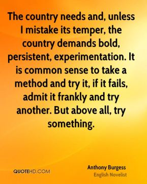 The country needs and, unless I mistake its temper, the country demands bold, persistent, experimentation. It is common sense to take a method and try it, if it fails, admit it frankly and try another. But above all, try something.