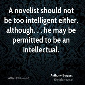 Anthony Burgess - A novelist should not be too intelligent either, although. . . he may be permitted to be an intellectual.