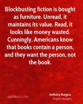 Anthony Burgess - Blockbusting fiction is bought as furniture. Unread, it maintains its value. Read, it looks like money wasted. Cunningly, Americans know that books contain a person, and they want the person, not the book.