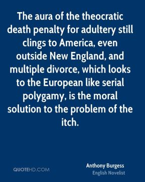Anthony Burgess - The aura of the theocratic death penalty for adultery still clings to America, even outside New England, and multiple divorce, which looks to the European like serial polygamy, is the moral solution to the problem of the itch.