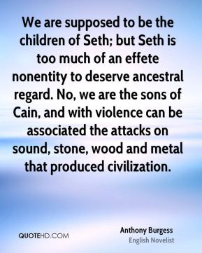 Anthony Burgess - We are supposed to be the children of Seth; but Seth is too much of an effete nonentity to deserve ancestral regard. No, we are the sons of Cain, and with violence can be associated the attacks on sound, stone, wood and metal that produced civilization.
