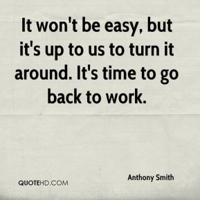 It won't be easy, but it's up to us to turn it around. It's time to go back to work.