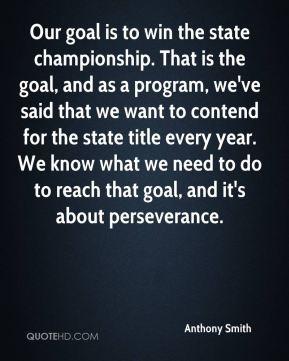 Our goal is to win the state championship. That is the goal, and as a program, we've said that we want to contend for the state title every year. We know what we need to do to reach that goal, and it's about perseverance.