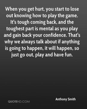 When you get hurt, you start to lose out knowing how to play the game. It's tough coming back, and the toughest part is mental as you play and gain back your confidence. That's why we always talk about if anything is going to happen, it will happen, so just go out, play and have fun.