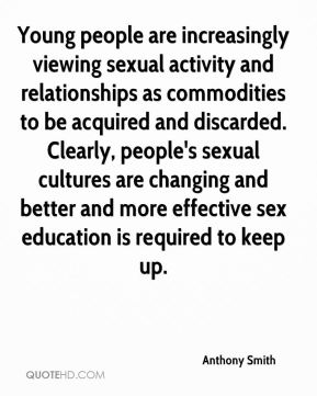 Anthony Smith - Young people are increasingly viewing sexual activity and relationships as commodities to be acquired and discarded. Clearly, people's sexual cultures are changing and better and more effective sex education is required to keep up.