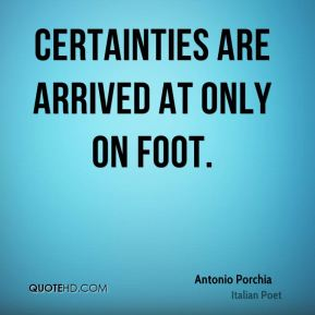 Antonio Porchia - Certainties are arrived at only on foot.