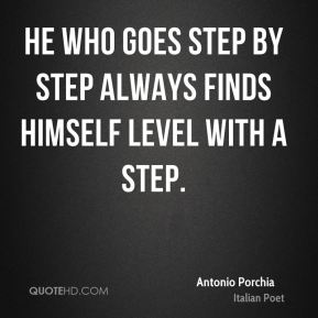 Antonio Porchia - He who goes step by step always finds himself level with a step.