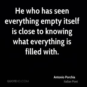Antonio Porchia - He who has seen everything empty itself is close to knowing what everything is filled with.