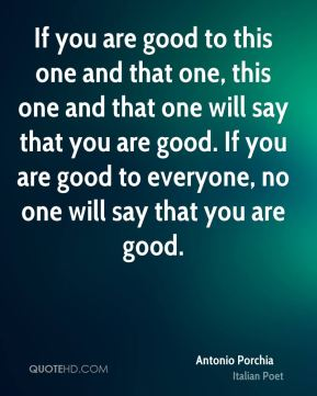If you are good to this one and that one, this one and that one will say that you are good. If you are good to everyone, no one will say that you are good.