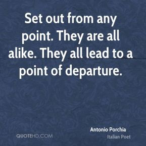 Set out from any point. They are all alike. They all lead to a point of departure.