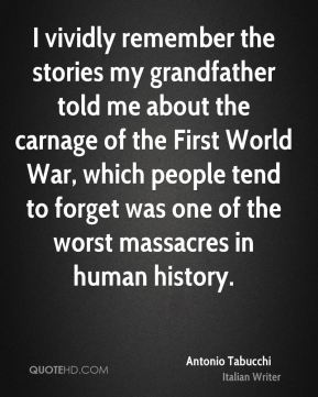 I vividly remember the stories my grandfather told me about the carnage of the First World War, which people tend to forget was one of the worst massacres in human history.