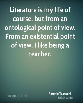 Literature is my life of course, but from an ontological point of view. From an existential point of view, I like being a teacher.