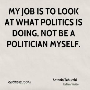 My job is to look at what politics is doing, not be a politician myself.