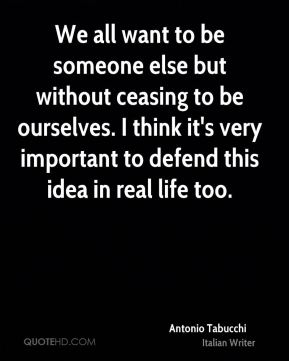 We all want to be someone else but without ceasing to be ourselves. I think it's very important to defend this idea in real life too.