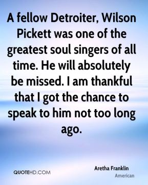 Aretha Franklin - A fellow Detroiter, Wilson Pickett was one of the greatest soul singers of all time. He will absolutely be missed. I am thankful that I got the chance to speak to him not too long ago.