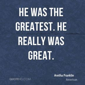 He was the greatest. He really was great.