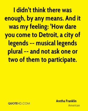 I didn't think there was enough, by any means. And it was my feeling: 'How dare you come to Detroit, a city of legends -- musical legends plural -- and not ask one or two of them to participate.