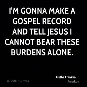 I'm gonna make a gospel record and tell Jesus I cannot bear these burdens alone.