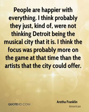 People are happier with everything. I think probably they just, kind of, were not thinking Detroit being the musical city that it is. I think the focus was probably more on the game at that time than the artists that the city could offer.