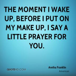 The moment I wake up, Before I put on my make up, I say a little prayer for you.