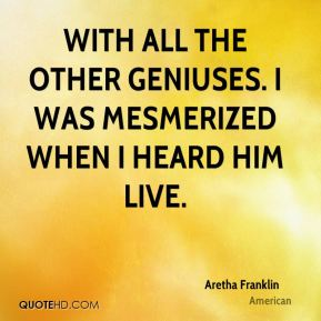 Aretha Franklin - with all the other geniuses. I was mesmerized when I heard him live.