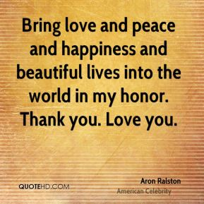 Aron Ralston - Bring love and peace and happiness and beautiful lives into the world in my honor. Thank you. Love you.
