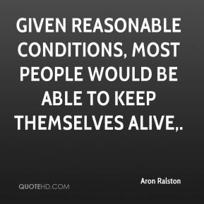 Aron Ralston - Given reasonable conditions, most people would be able to keep themselves alive.