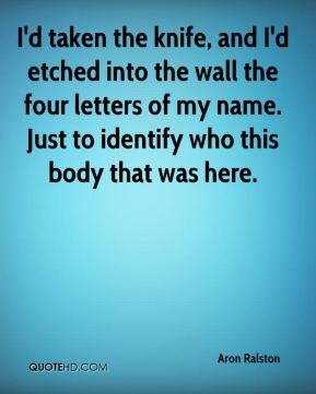 Aron Ralston - I'd taken the knife, and I'd etched into the wall the four letters of my name. Just to identify who this body that was here.