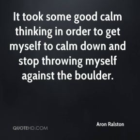 Aron Ralston - It took some good calm thinking in order to get myself to calm down and stop throwing myself against the boulder.