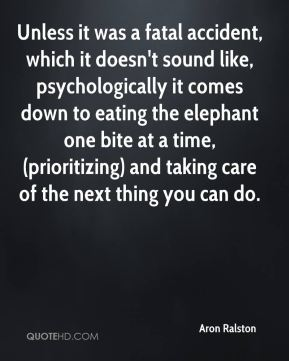 Aron Ralston - Unless it was a fatal accident, which it doesn't sound like, psychologically it comes down to eating the elephant one bite at a time, (prioritizing) and taking care of the next thing you can do.