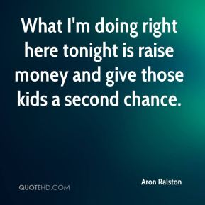 Aron Ralston - What I'm doing right here tonight is raise money and give those kids a second chance.