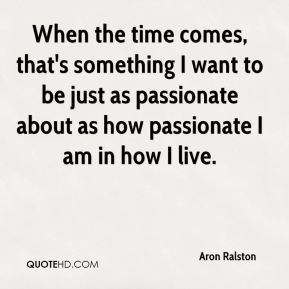 Aron Ralston - When the time comes, that's something I want to be just as passionate about as how passionate I am in how I live.