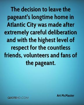 Art McMaster - The decision to leave the pageant's longtime home in Atlantic City was made after extremely careful deliberation and with the highest level of respect for the countless friends, volunteers and fans of the pageant.